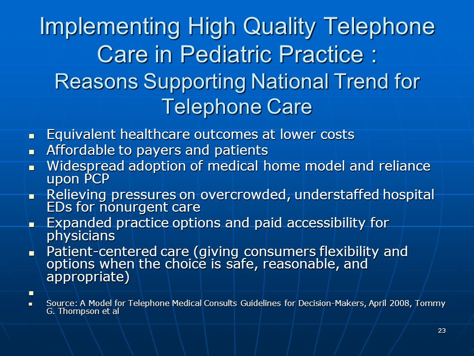 23 Implementing High Quality Telephone Care in Pediatric Practice : Reasons Supporting National Trend for Telephone Care Equivalent healthcare outcomes at lower costs Equivalent healthcare outcomes at lower costs Affordable to payers and patients Affordable to payers and patients Widespread adoption of medical home model and reliance upon PCP Widespread adoption of medical home model and reliance upon PCP Relieving pressures on overcrowded, understaffed hospital EDs for nonurgent care Relieving pressures on overcrowded, understaffed hospital EDs for nonurgent care Expanded practice options and paid accessibility for physicians Expanded practice options and paid accessibility for physicians Patient-centered care (giving consumers flexibility and options when the choice is safe, reasonable, and appropriate) Patient-centered care (giving consumers flexibility and options when the choice is safe, reasonable, and appropriate) Source: A Model for Telephone Medical Consults Guidelines for Decision-Makers, April 2008, Tommy G.