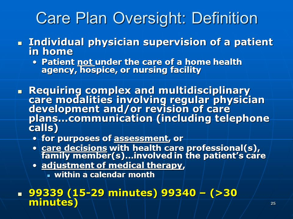 25 Care Plan Oversight: Definition Individual physician supervision of a patient in home Individual physician supervision of a patient in home Patient