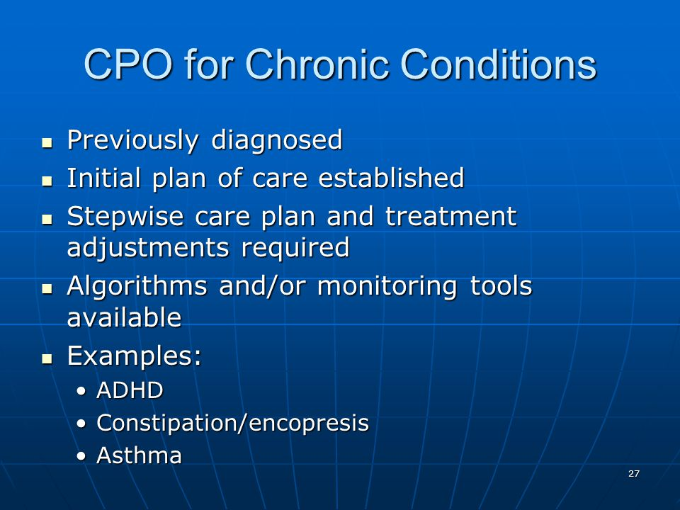 27 CPO for Chronic Conditions Previously diagnosed Previously diagnosed Initial plan of care established Initial plan of care established Stepwise care plan and treatment adjustments required Stepwise care plan and treatment adjustments required Algorithms and/or monitoring tools available Algorithms and/or monitoring tools available Examples: Examples: ADHDADHD Constipation/encopresisConstipation/encopresis AsthmaAsthma