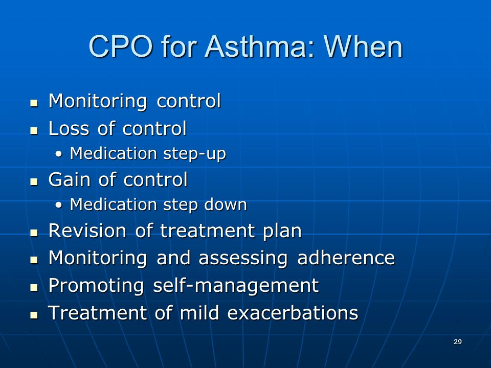 29 CPO for Asthma: When Monitoring control Monitoring control Loss of control Loss of control Medication step-upMedication step-up Gain of control Gai