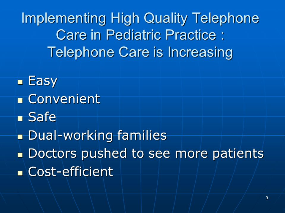 3 Implementing High Quality Telephone Care in Pediatric Practice : Telephone Care is Increasing Easy Easy Convenient Convenient Safe Safe Dual-working