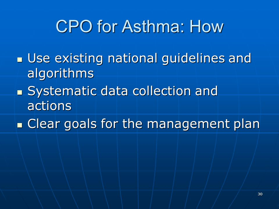 30 CPO for Asthma: How Use existing national guidelines and algorithms Use existing national guidelines and algorithms Systematic data collection and actions Systematic data collection and actions Clear goals for the management plan Clear goals for the management plan