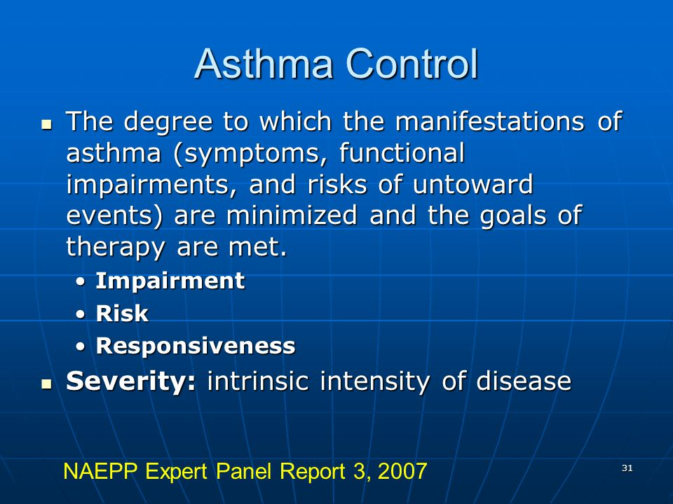 31 Asthma Control The degree to which the manifestations of asthma (symptoms, functional impairments, and risks of untoward events) are minimized and the goals of therapy are met.