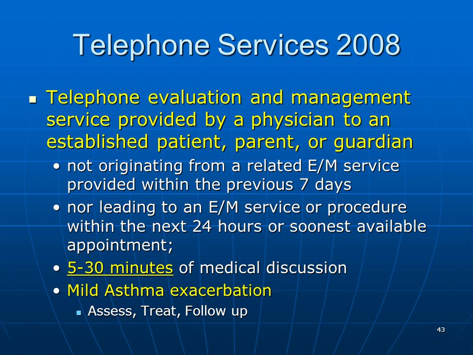 43 Telephone Services 2008 Telephone evaluation and management service provided by a physician to an established patient, parent, or guardian Telephon