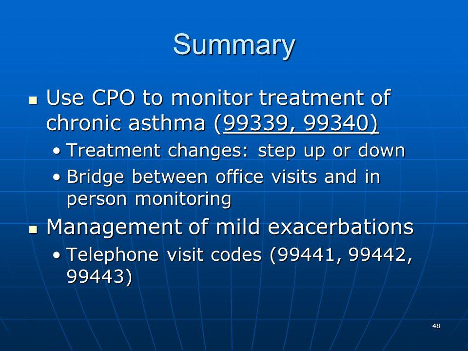 48 Summary Use CPO to monitor treatment of chronic asthma (99339, 99340) Use CPO to monitor treatment of chronic asthma (99339, 99340) Treatment chang