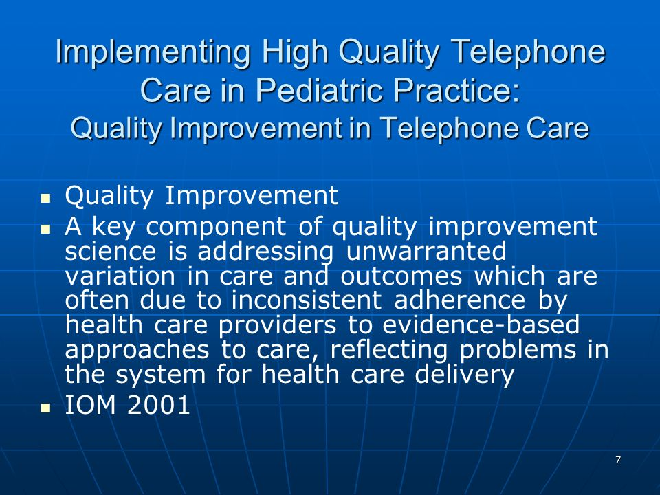 7 Implementing High Quality Telephone Care in Pediatric Practice: Quality Improvement in Telephone Care Quality Improvement A key component of quality improvement science is addressing unwarranted variation in care and outcomes which are often due to inconsistent adherence by health care providers to evidence-based approaches to care, reflecting problems in the system for health care delivery IOM 2001