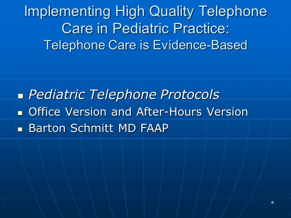 8 Implementing High Quality Telephone Care in Pediatric Practice: Telephone Care is Evidence-Based Pediatric Telephone Protocols Pediatric Telephone Protocols Office Version and After-Hours Version Office Version and After-Hours Version Barton Schmitt MD FAAP Barton Schmitt MD FAAP