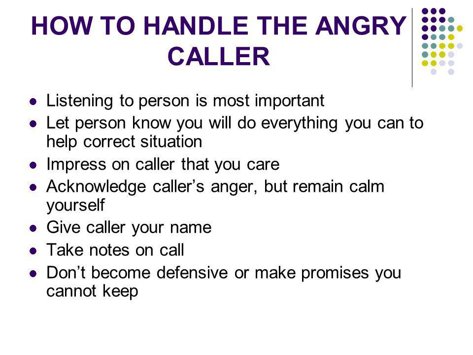 HOW TO HANDLE THE ANGRY CALLER Listening to person is most important Let person know you will do everything you can to help correct situation Impress