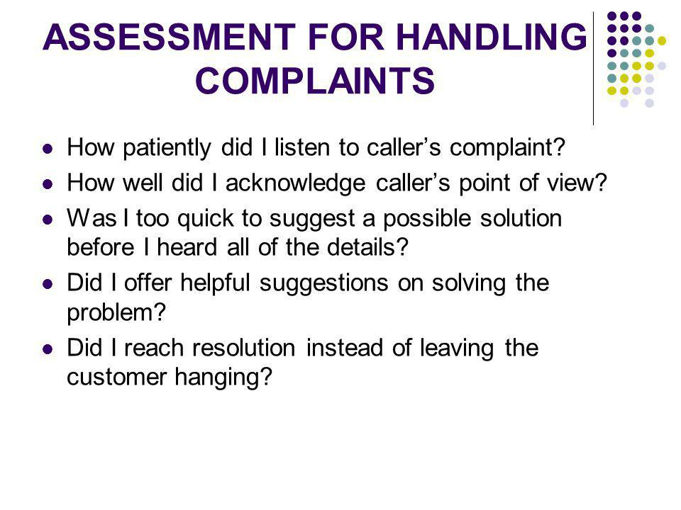 ASSESSMENT FOR HANDLING COMPLAINTS How patiently did I listen to callers complaint? How well did I acknowledge callers point of view? Was I too quick
