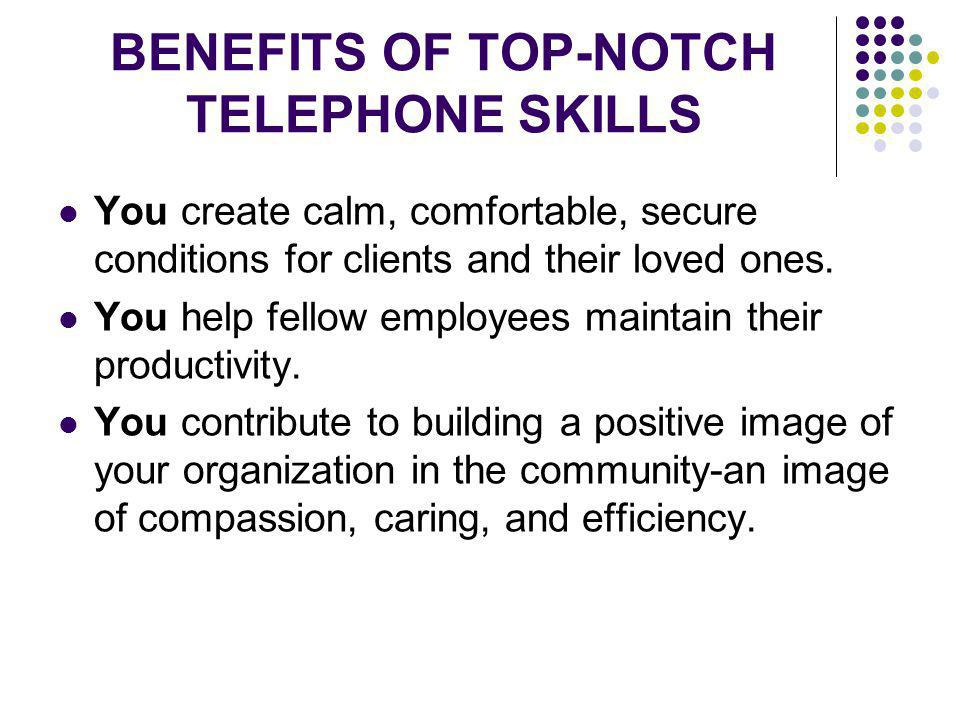 BENEFITS OF TOP-NOTCH TELEPHONE SKILLS You create calm, comfortable, secure conditions for clients and their loved ones. You help fellow employees mai