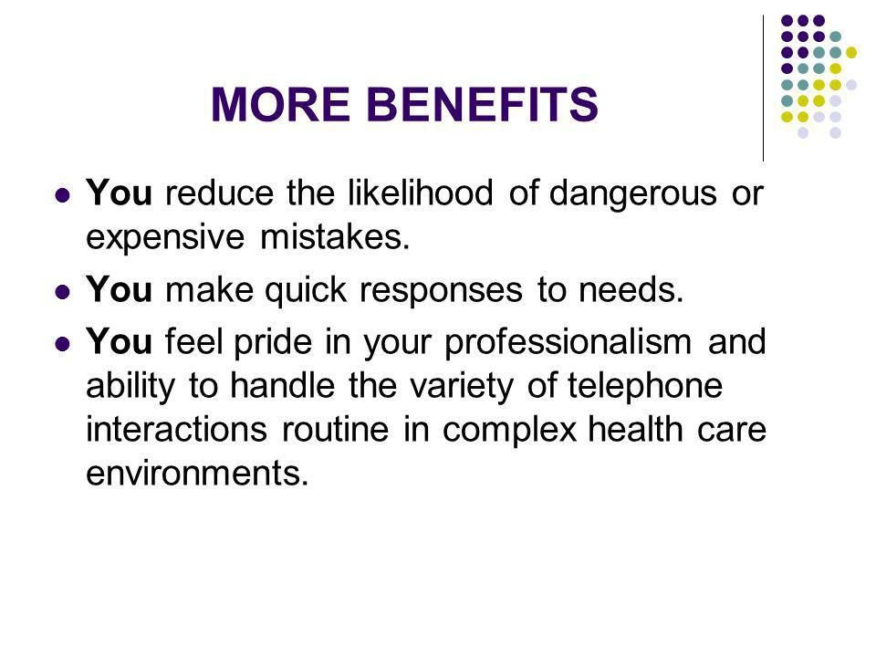 MORE BENEFITS You reduce the likelihood of dangerous or expensive mistakes. You make quick responses to needs. You feel pride in your professionalism