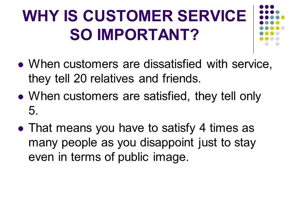 WHY IS CUSTOMER SERVICE SO IMPORTANT? When customers are dissatisfied with service, they tell 20 relatives and friends. When customers are satisfied,