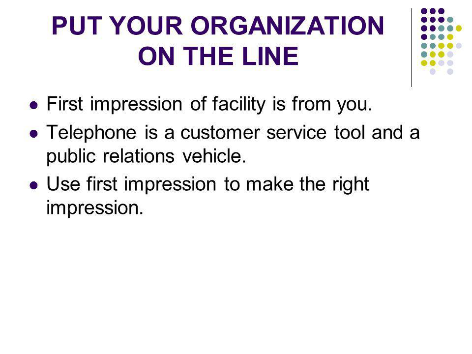 PUT YOUR ORGANIZATION ON THE LINE First impression of facility is from you. Telephone is a customer service tool and a public relations vehicle. Use f