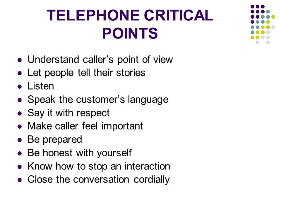 TELEPHONE CRITICAL POINTS Understand callers point of view Let people tell their stories Listen Speak the customers language Say it with respect Make