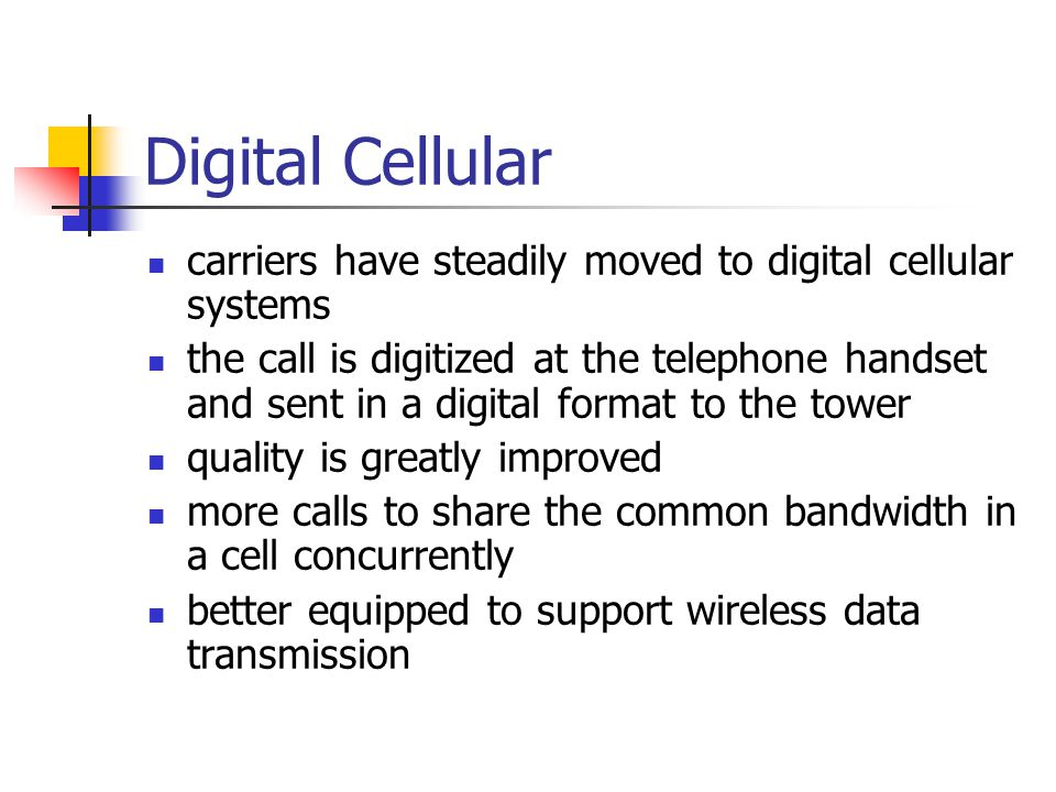 Digital Cellular carriers have steadily moved to digital cellular systems the call is digitized at the telephone handset and sent in a digital format to the tower quality is greatly improved more calls to share the common bandwidth in a cell concurrently better equipped to support wireless data transmission