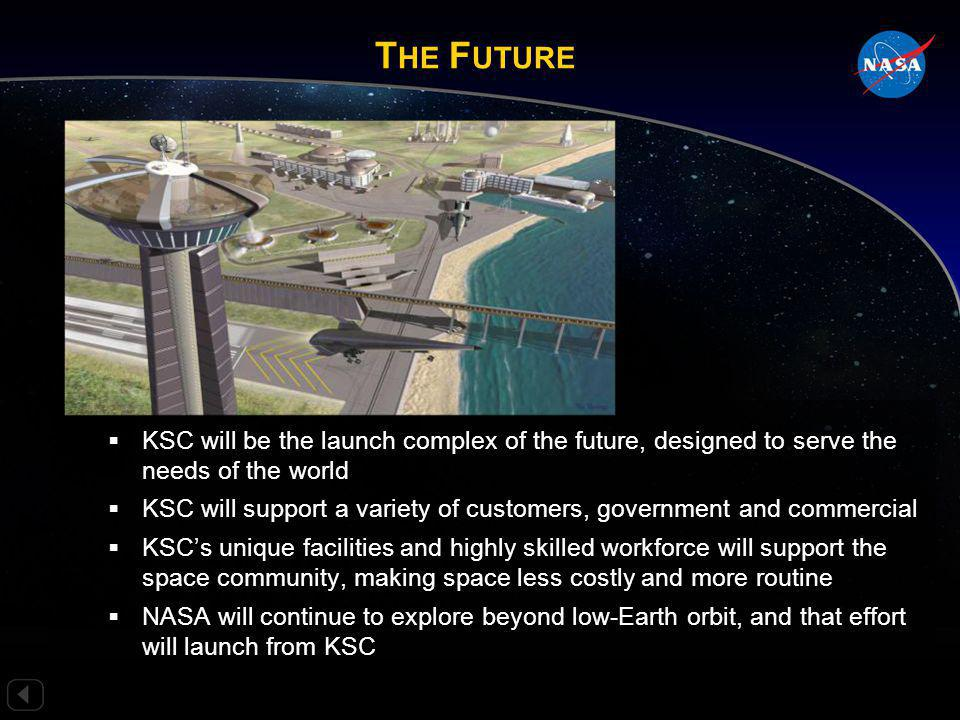 T HE F UTURE T HE F UTURE KSC will be the launch complex of the future, designed to serve the needs of the world KSC will be the launch complex of the