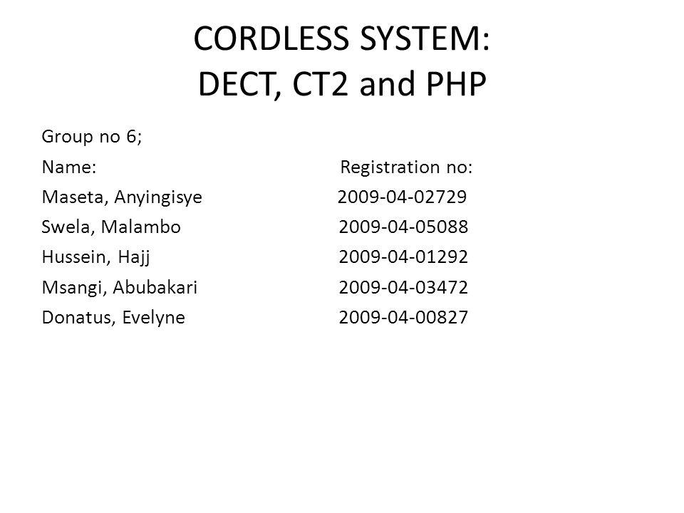 CORDLESS SYSTEM: DECT, CT2 and PHP Group no 6; Name: Registration no: Maseta, Anyingisye 2009-04-02729 Swela, Malambo 2009-04-05088 Hussein, Hajj 2009-04-01292 Msangi, Abubakari 2009-04-03472 Donatus, Evelyne 2009-04-00827