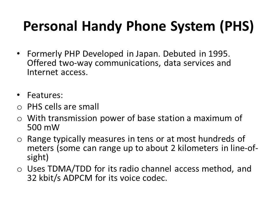 Personal Handy Phone System (PHS) Formerly PHP Developed in Japan. Debuted in 1995. Offered two-way communications, data services and Internet access.