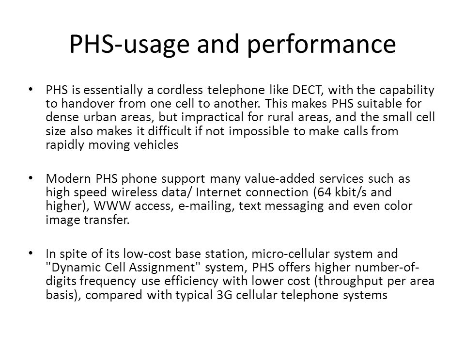 PHS-usage and performance PHS is essentially a cordless telephone like DECT, with the capability to handover from one cell to another. This makes PHS