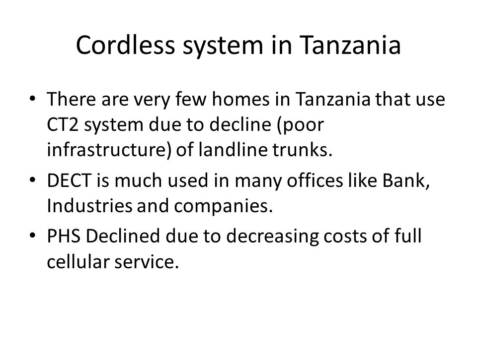 Cordless system in Tanzania There are very few homes in Tanzania that use CT2 system due to decline (poor infrastructure) of landline trunks. DECT is