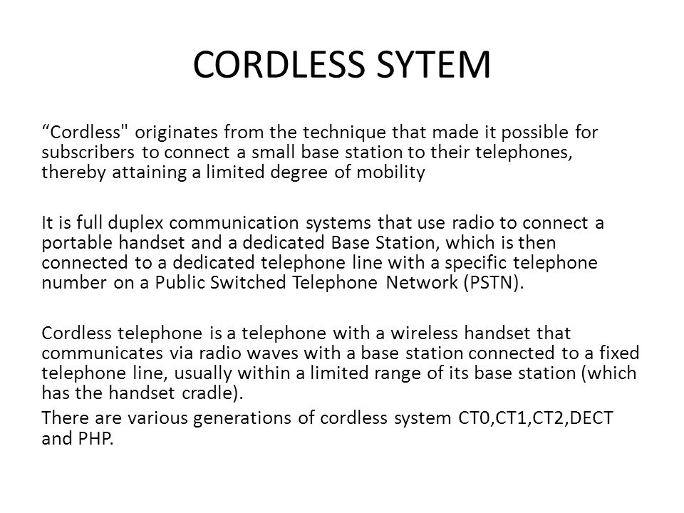 CORDLESS SYTEM Cordless originates from the technique that made it possible for subscribers to connect a small base station to their telephones, thereby attaining a limited degree of mobility It is full duplex communication systems that use radio to connect a portable handset and a dedicated Base Station, which is then connected to a dedicated telephone line with a specific telephone number on a Public Switched Telephone Network (PSTN).