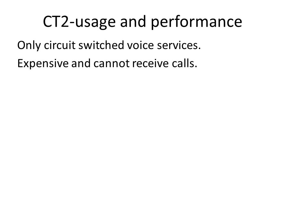 CT2-usage and performance Only circuit switched voice services. Expensive and cannot receive calls.