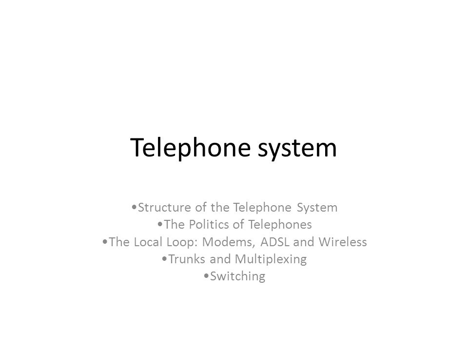 Telephone system Structure of the Telephone System The Politics of Telephones The Local Loop: Modems, ADSL and Wireless Trunks and Multiplexing Switch