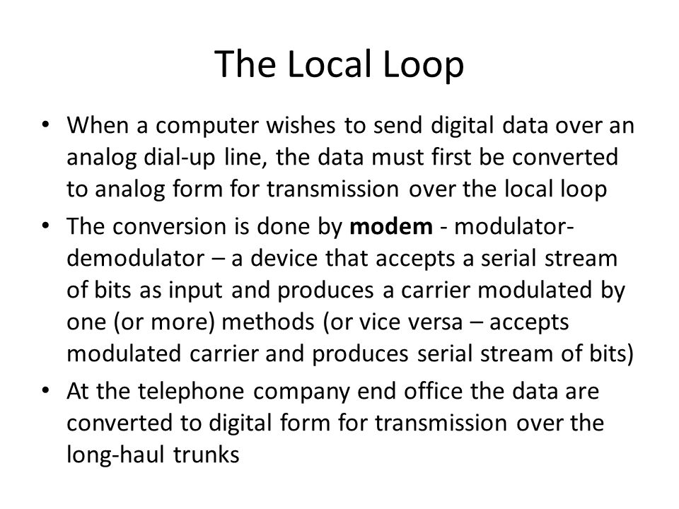 The Local Loop When a computer wishes to send digital data over an analog dial-up line, the data must first be converted to analog form for transmissi