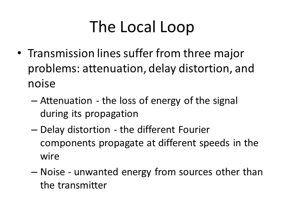 The Local Loop Transmission lines suffer from three major problems: attenuation, delay distortion, and noise – Attenuation - the loss of energy of the