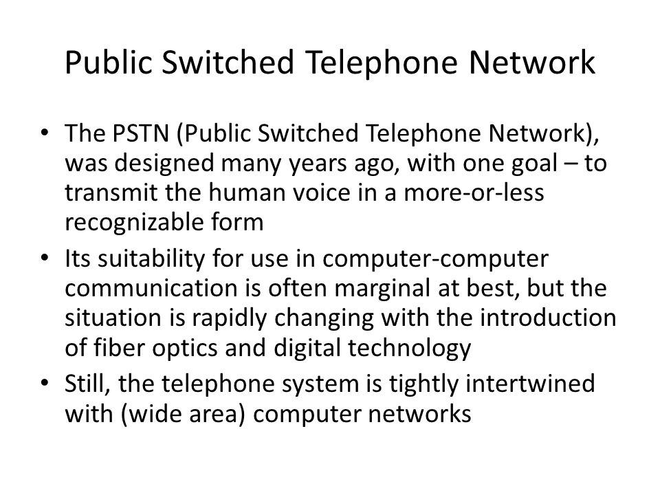 Public Switched Telephone Network The PSTN (Public Switched Telephone Network), was designed many years ago, with one goal – to transmit the human voi