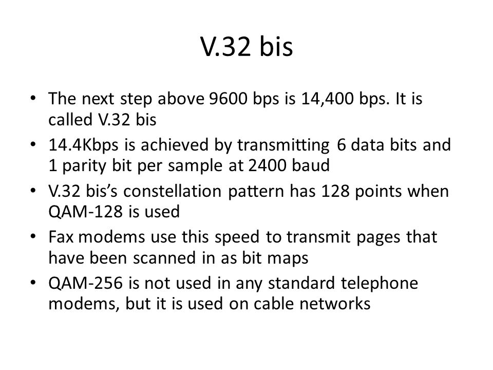 V.32 bis The next step above 9600 bps is 14,400 bps. It is called V.32 bis 14.4Kbps is achieved by transmitting 6 data bits and 1 parity bit per sampl
