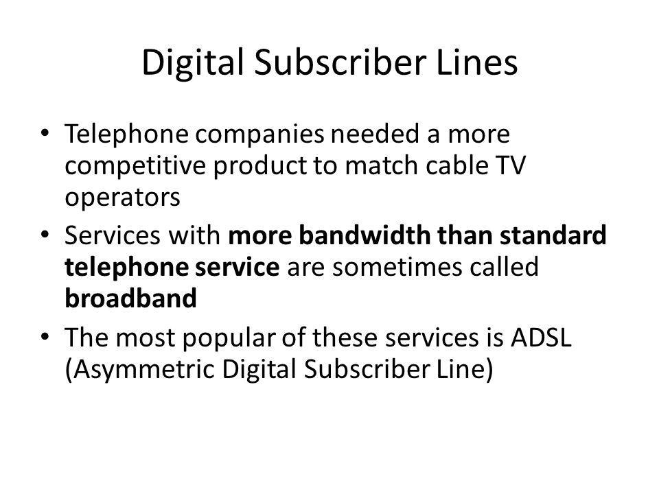Digital Subscriber Lines Telephone companies needed a more competitive product to match cable TV operators Services with more bandwidth than standard