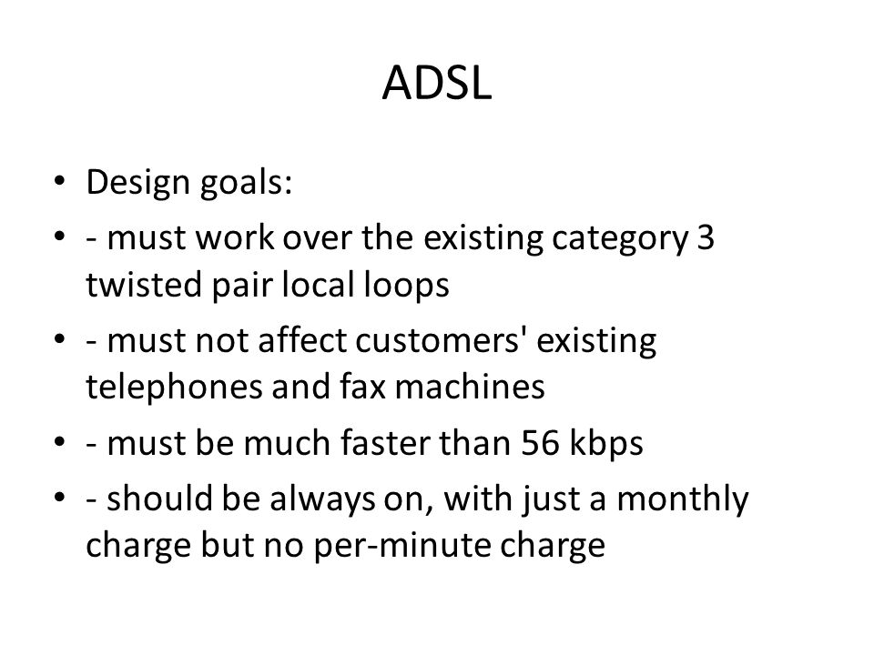 ADSL Design goals: - must work over the existing category 3 twisted pair local loops - must not affect customers' existing telephones and fax machines