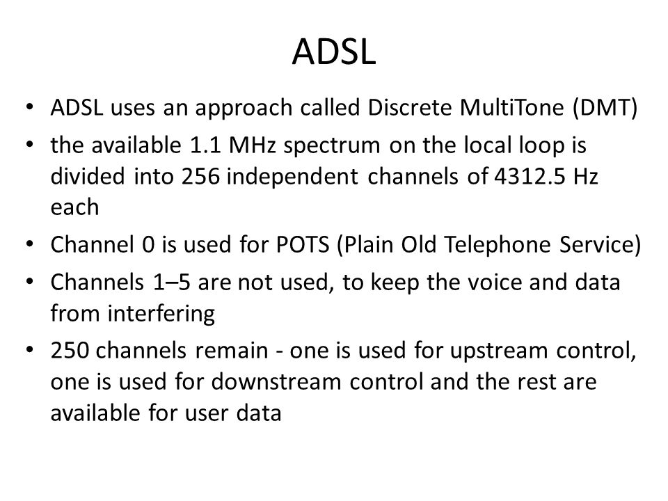 ADSL ADSL uses an approach called Discrete MultiTone (DMT) the available 1.1 MHz spectrum on the local loop is divided into 256 independent channels o