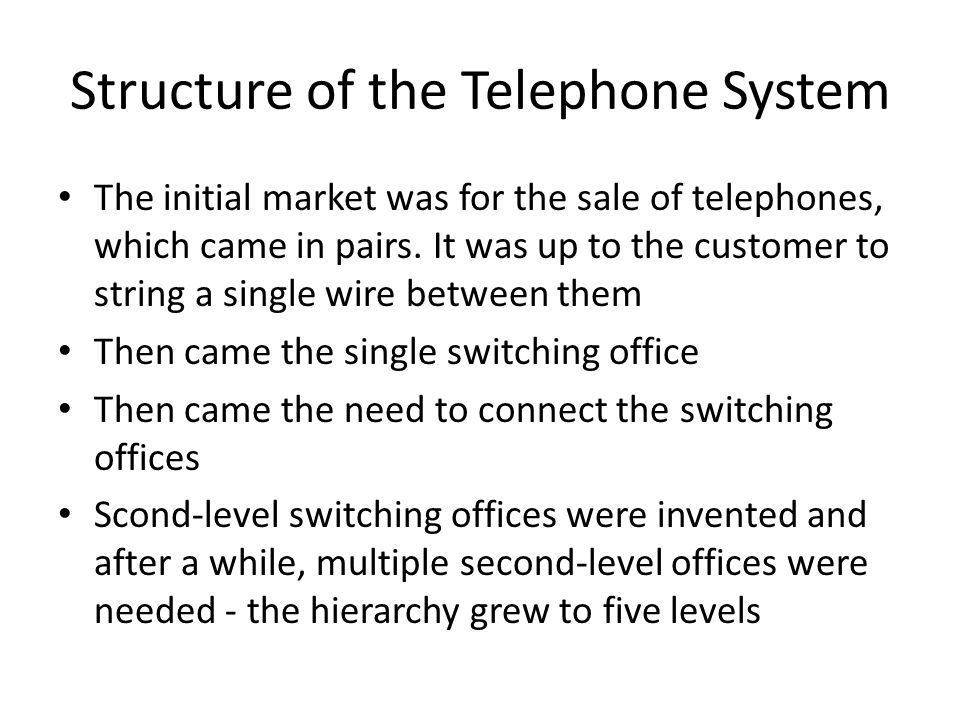 Structure of the Telephone System The initial market was for the sale of telephones, which came in pairs. It was up to the customer to string a single