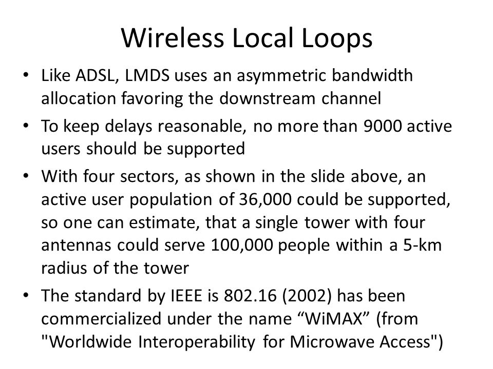 Wireless Local Loops Like ADSL, LMDS uses an asymmetric bandwidth allocation favoring the downstream channel To keep delays reasonable, no more than 9