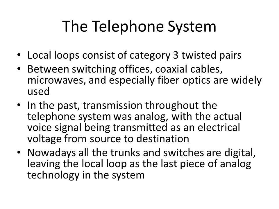 The Telephone System Local loops consist of category 3 twisted pairs Between switching offices, coaxial cables, microwaves, and especially fiber optic