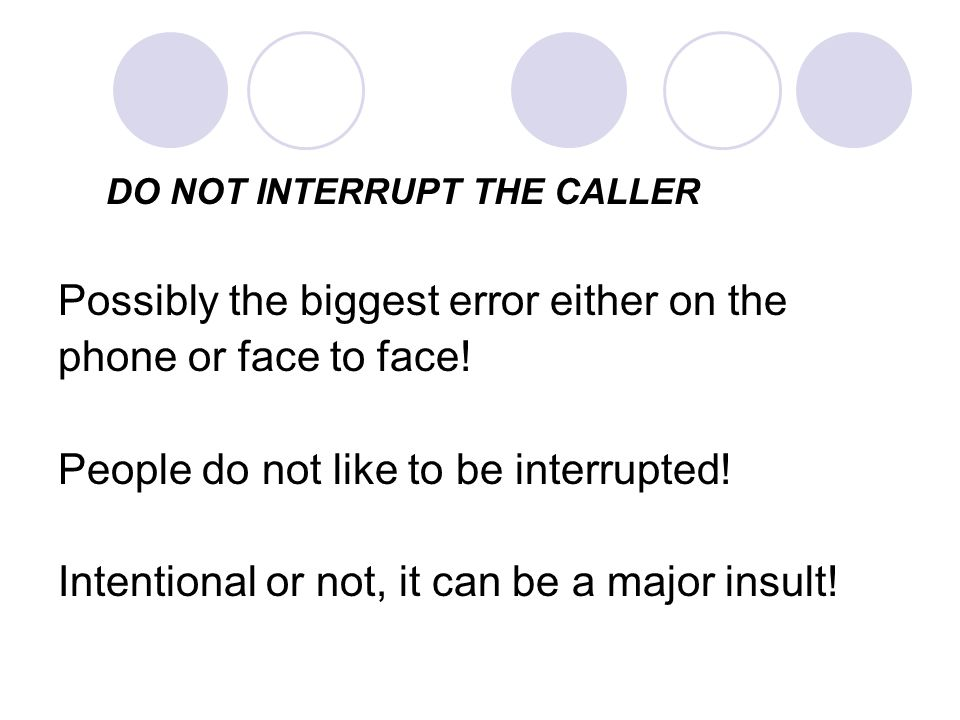 DO NOT INTERRUPT THE CALLER Possibly the biggest error either on the phone or face to face.