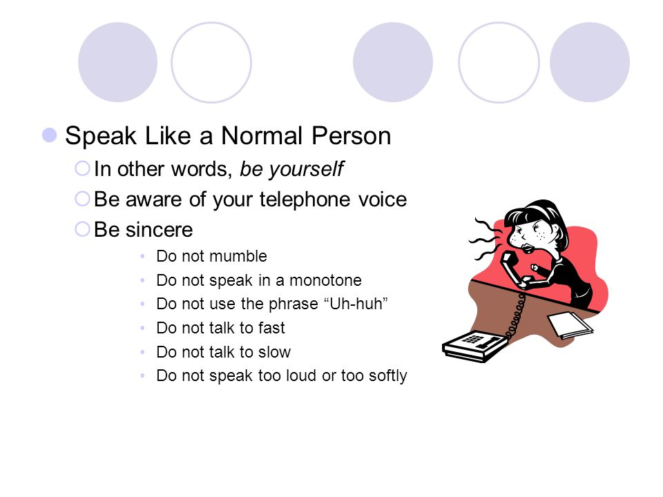 Speak Like a Normal Person In other words, be yourself Be aware of your telephone voice Be sincere Do not mumble Do not speak in a monotone Do not use the phrase Uh-huh Do not talk to fast Do not talk to slow Do not speak too loud or too softly