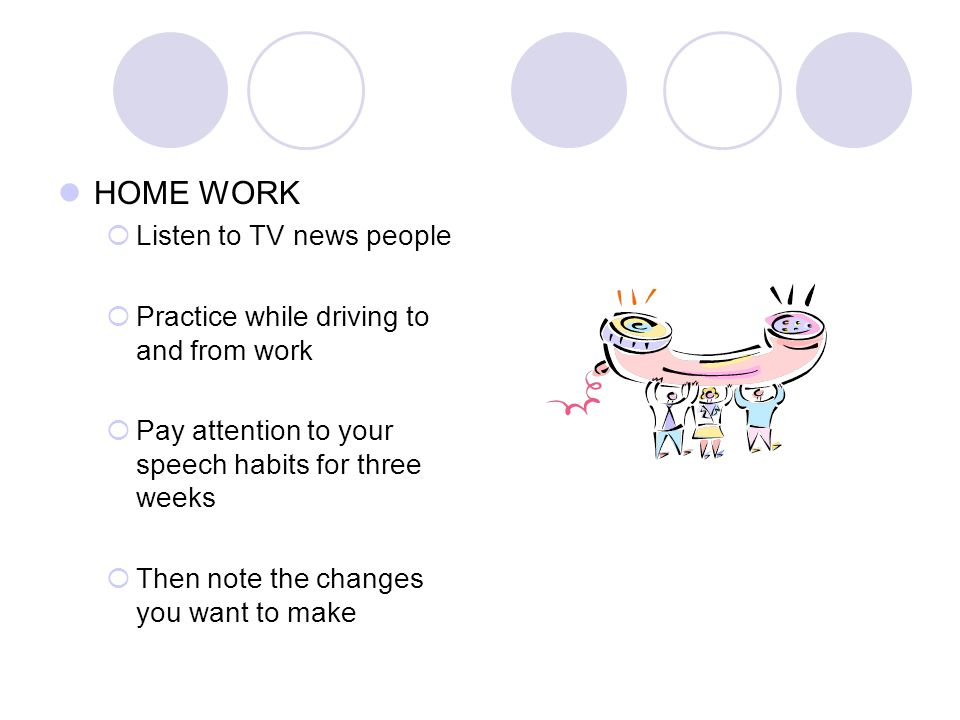 HOME WORK Listen to TV news people Practice while driving to and from work Pay attention to your speech habits for three weeks Then note the changes you want to make
