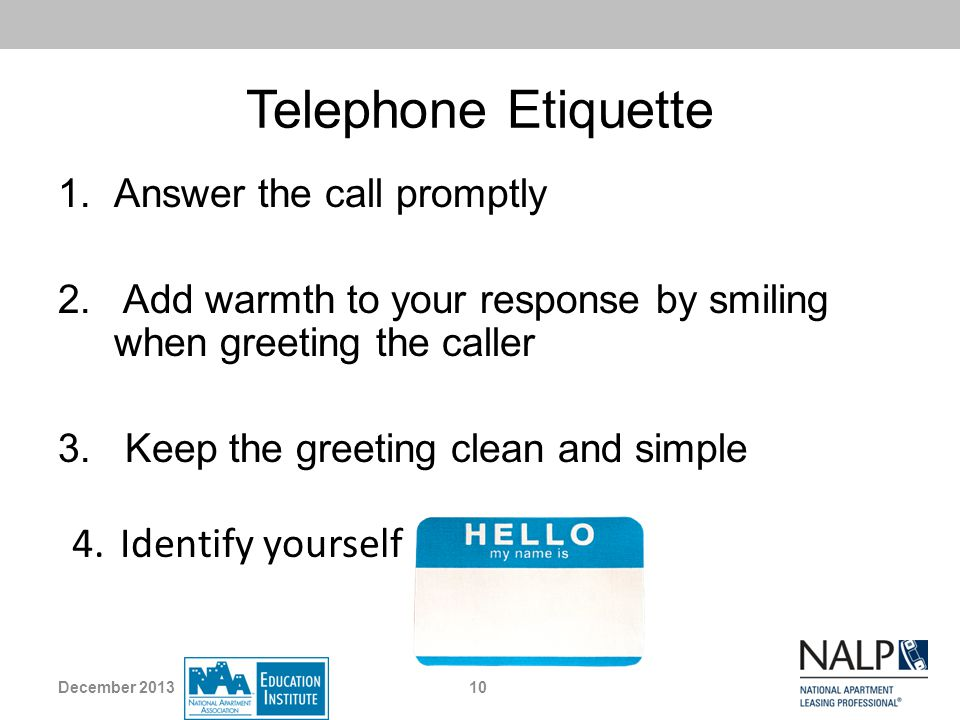 Telephone Etiquette 1.Answer the call promptly 2. Add warmth to your response by smiling when greeting the caller 3. Keep the greeting clean and simpl
