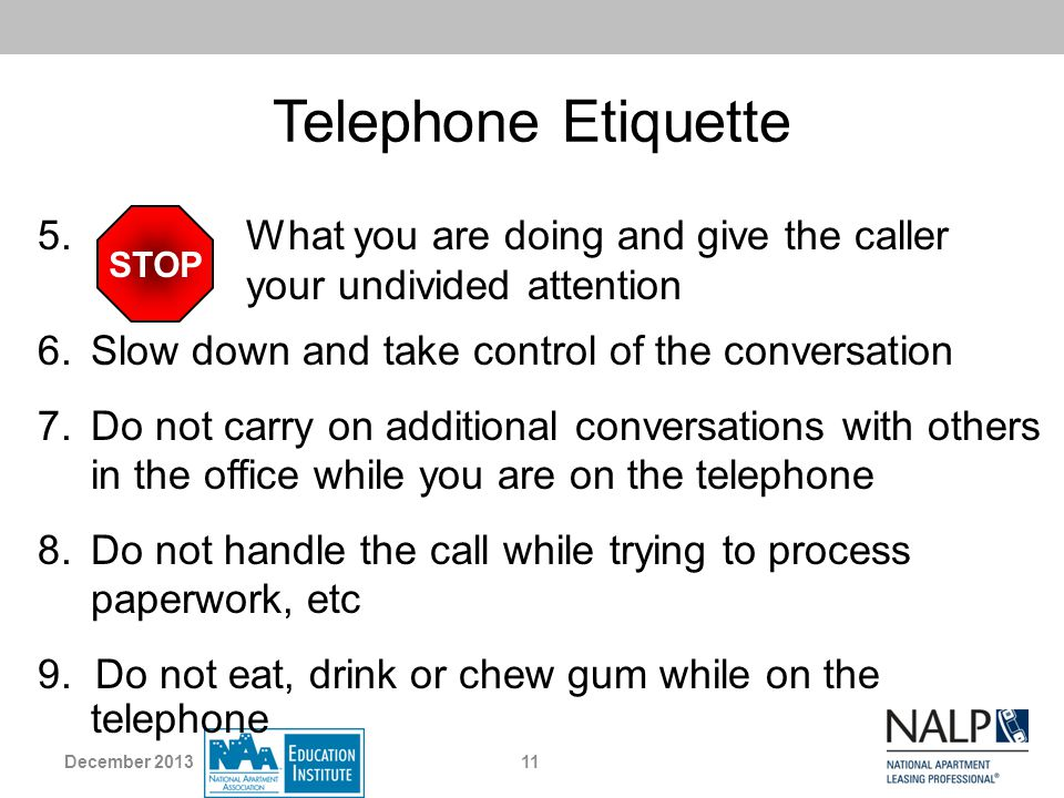 Telephone Etiquette 5. What you are doing and give the caller your undivided attention STOP 9. Do not eat, drink or chew gum while on the telephone 6.