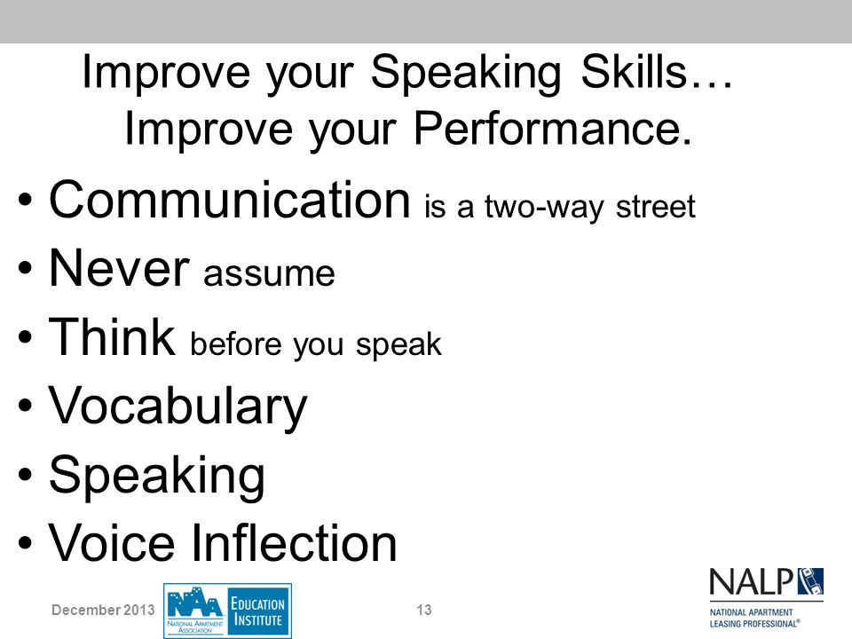 Improve your Speaking Skills… Improve your Performance. Communication is a two-way street Never assume Think before you speak Vocabulary Speaking Voic