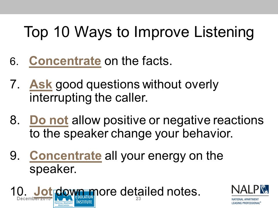 Top 10 Ways to Improve Listening 6. Concentrate on the facts. 7. Ask good questions without overly interrupting the caller. 8. Do not allow positive o