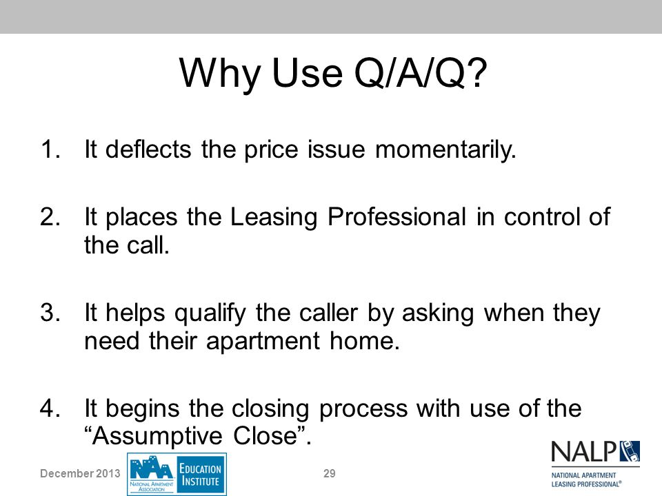 Why Use Q/A/Q? 1.It deflects the price issue momentarily. 2.It places the Leasing Professional in control of the call. 3.It helps qualify the caller b