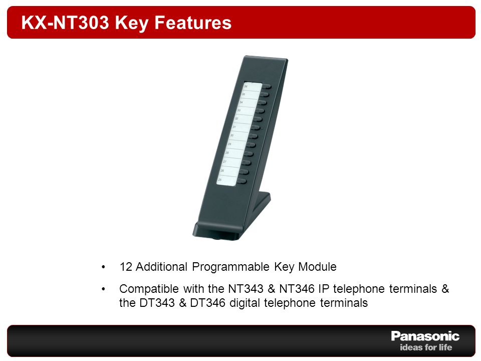 KX-NT303 Key Features 12 Additional Programmable Key Module Compatible with the NT343 & NT346 IP telephone terminals & the DT343 & DT346 digital telephone terminals