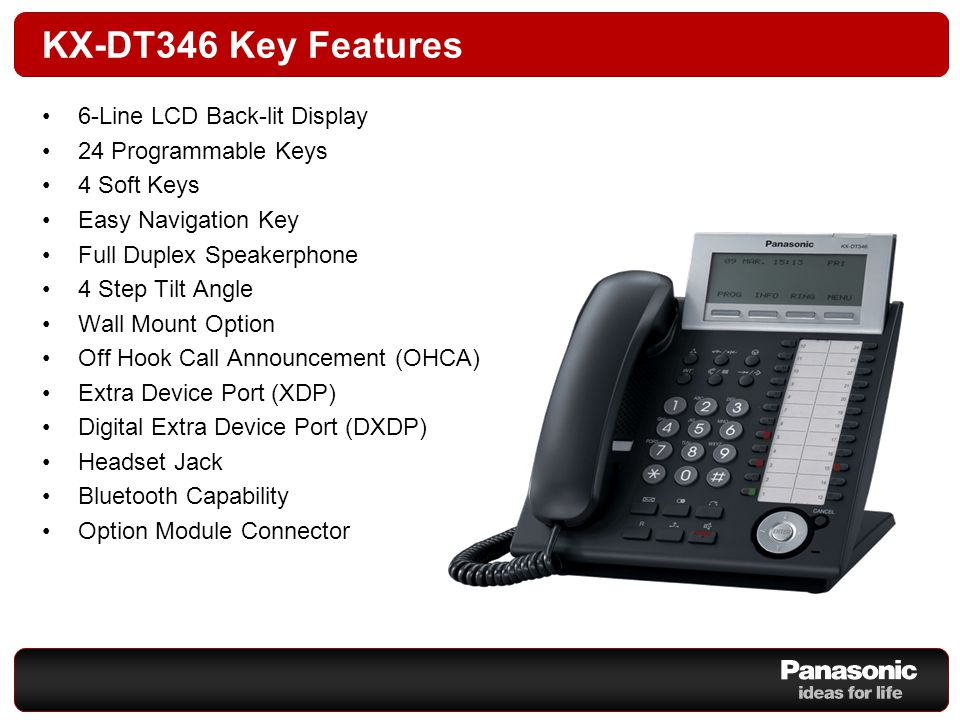 KX-DT346 Key Features 6-Line LCD Back-lit Display 24 Programmable Keys 4 Soft Keys Easy Navigation Key Full Duplex Speakerphone 4 Step Tilt Angle Wall Mount Option Off Hook Call Announcement (OHCA) Extra Device Port (XDP) Digital Extra Device Port (DXDP) Headset Jack Bluetooth Capability Option Module Connector