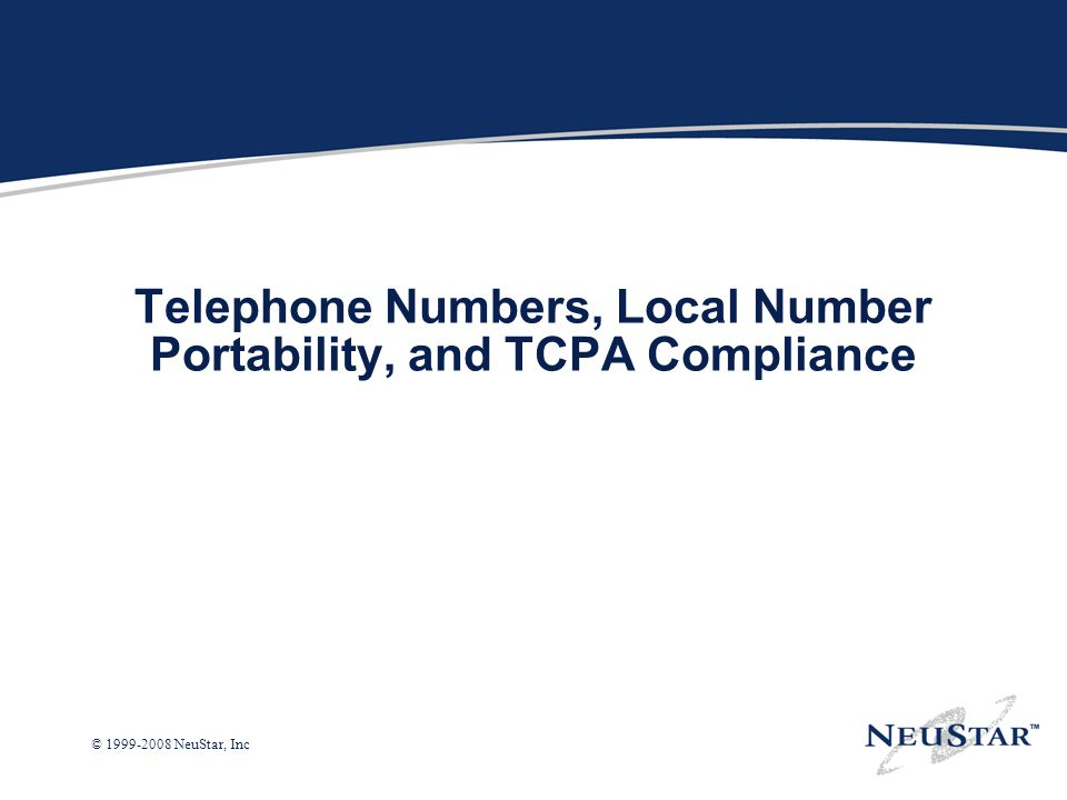 © 1999-2008 NeuStar, Inc Telephone Numbers, Local Number Portability, and TCPA Compliance
