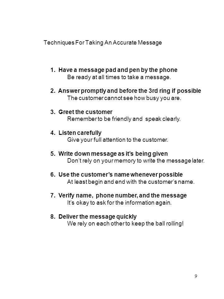 Techniques For Taking An Accurate Message 1. Have a message pad and pen by the phone Be ready at all times to take a message. 2. Answer promptly and b