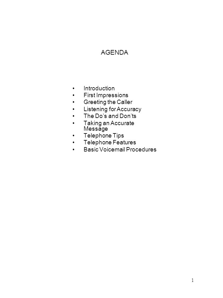 AGENDA Introduction First Impressions Greeting the Caller Listening for Accuracy The Dos and Donts Taking an Accurate Message Telephone Tips Telephone Features Basic Voicemail Procedures 1
